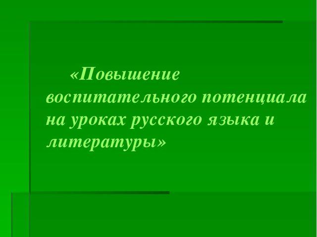«Повышение воспитательного потенциала на уроках русского языка и литературы»...