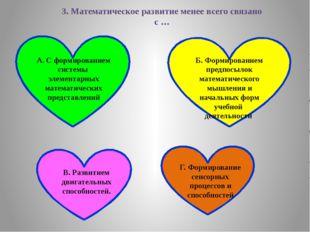 3. Математическое развитие менее всего связано с … А. С формированием системы