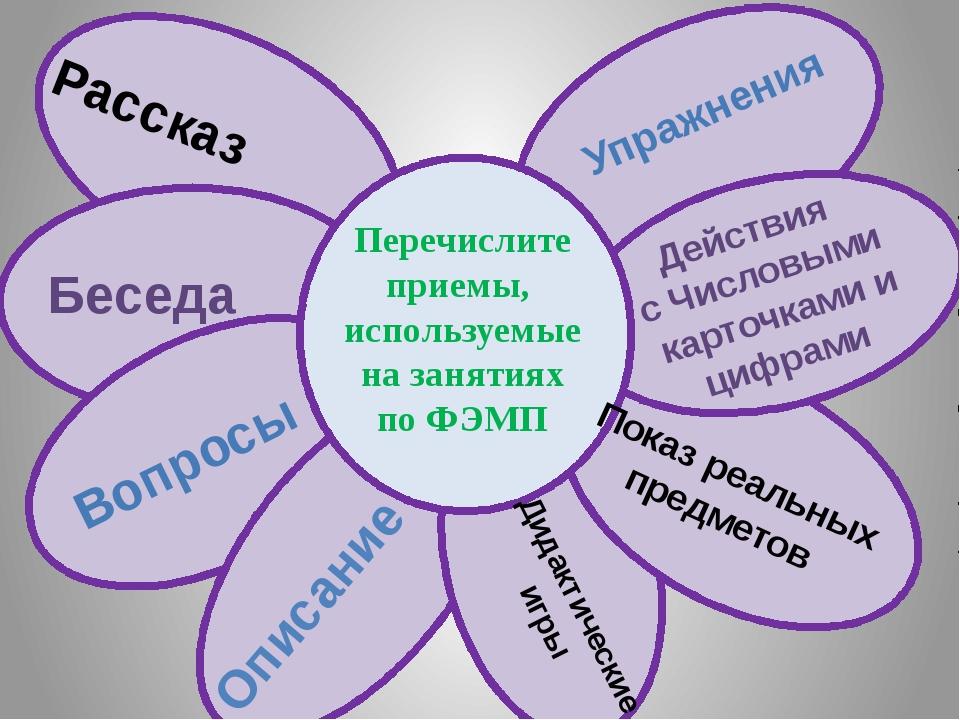 Перечислите приемы, используемые на занятиях по ФЭМП Рассказ Беседа Вопросы...