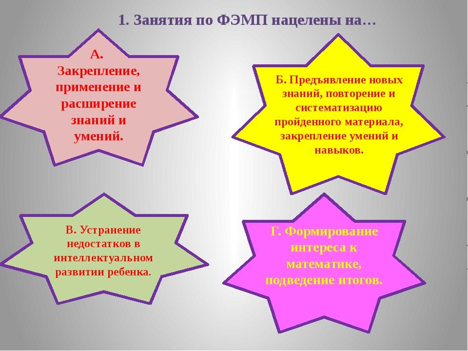 1. Занятия по ФЭМП нацелены на… А. Закрепление, применение и расширение знани...