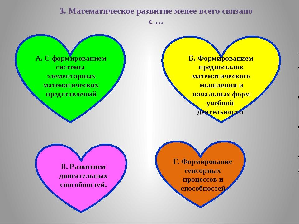 3. Математическое развитие менее всего связано с … А. С формированием системы...