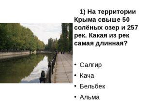 1) На территории Крыма свыше 50 солёных озер и 257 рек. Какая из рек самая д