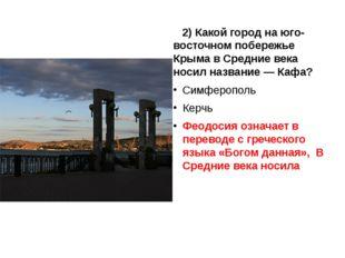 2) Какой город на юго-восточном побережье Крыма в Средние века носил названи