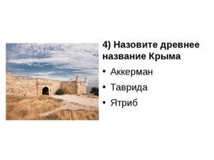 4) Назовите древнее название Крыма Аккерман Таврида Ятриб