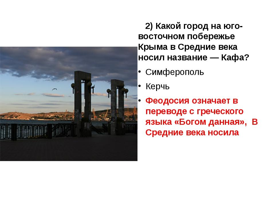 2) Какой город на юго-восточном побережье Крыма в Средние века носил названи...