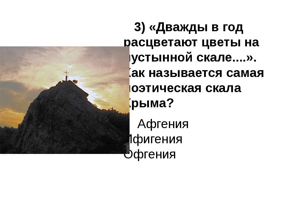 3) «Дважды в год расцветают цветы на пустынной скале....». Как называется са...