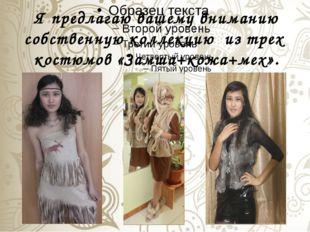 Я предлагаю вашему вниманию собственную коллекцию из трех костюмов «Замша+кож