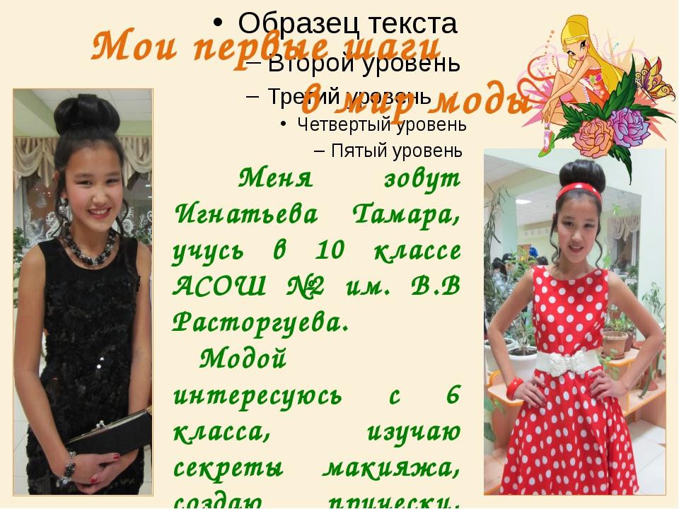 Мои первые шаги в мир моды Меня зовут Игнатьева Тамара, учусь в 10 классе АСО...