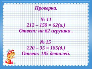 Проверка. № 11 212 – 150 = 62(и.) Ответ: на 62 игрушки . № 15 220 – 35 = 185