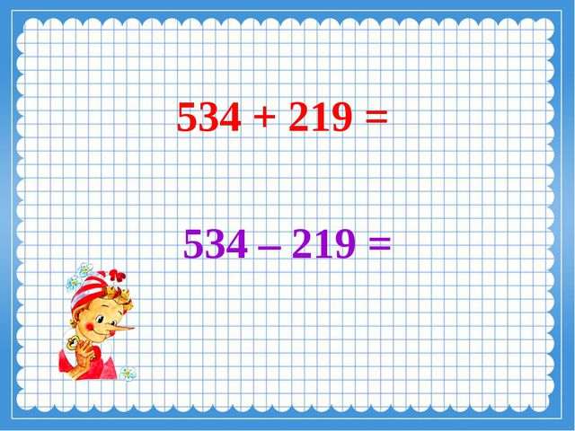 534 + 219 = 534 – 219 =