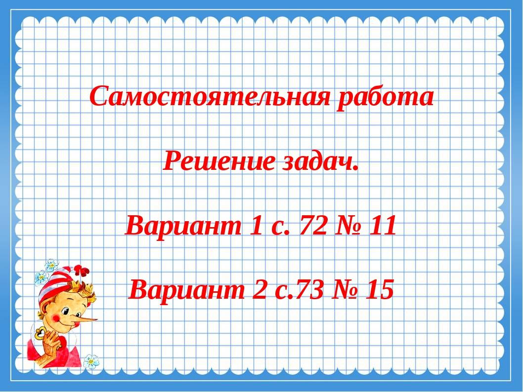 Самостоятельная работа Решение задач. Вариант 1 с. 72 № 11 Вариант 2 с.73 № 15