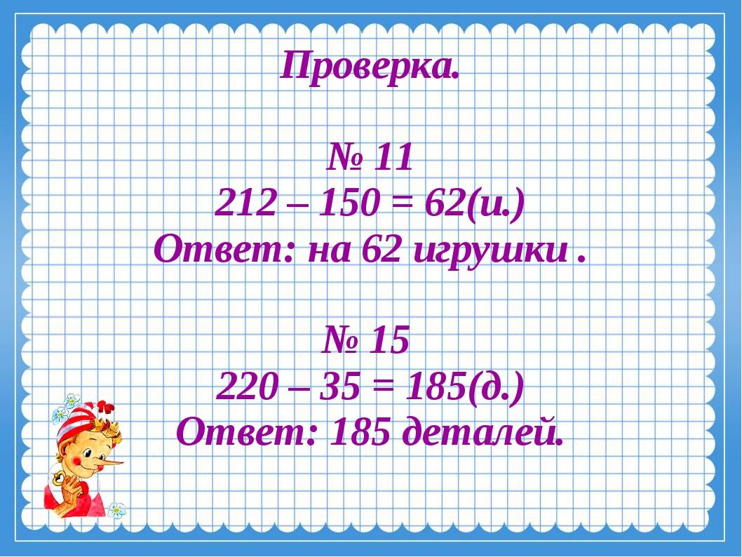 Проверка. № 11 212 – 150 = 62(и.) Ответ: на 62 игрушки . № 15 220 – 35 = 185...