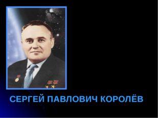 СЕРГЕЙ ПАВЛОВИЧ КОРОЛЁВ Королев Сергей Павлович - пионер освоения космоса. По