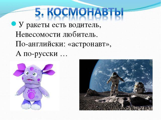У ракеты есть водитель, Невесомости любитель. По-английски: «астронавт», А по...