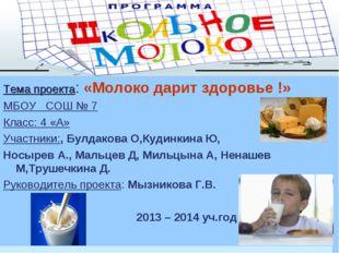 Тема проекта: «Молоко дарит здоровье !» МБОУ СОШ № 7 Класс: 4 «А» Участники: