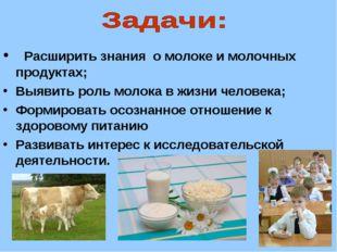 Расширить знания о молоке и молочных продуктах; Выявить роль молока в жизни
