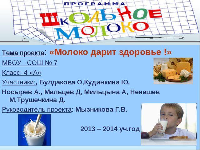 Тема проекта: «Молоко дарит здоровье !» МБОУ СОШ № 7 Класс: 4 «А» Участники:...