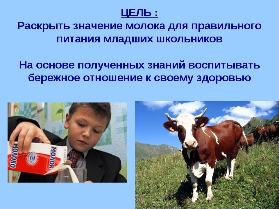 ЦЕЛЬ : Раскрыть значение молока для правильного питания младших школьников На...