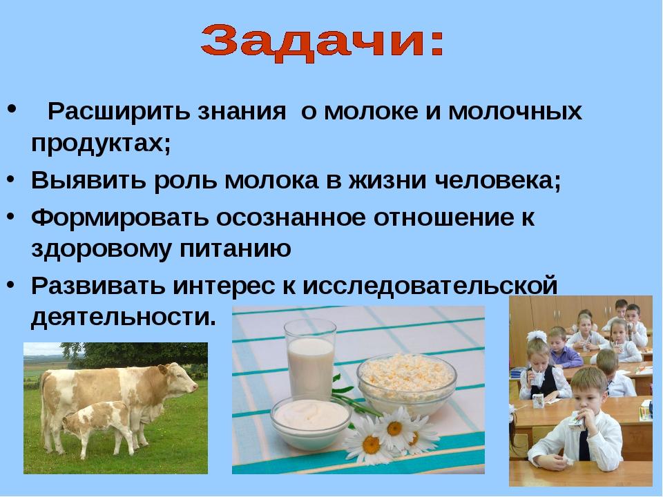 Расширить знания о молоке и молочных продуктах; Выявить роль молока в жизни...