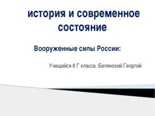 Вооруженные силы России: Учащийся 8 Г класса :Белянский Георгий история и со