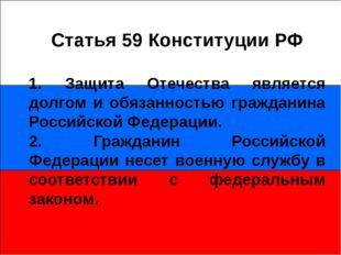 Статья 59 Конституции РФ 1. Защита Отечества является долгом и обязанностью