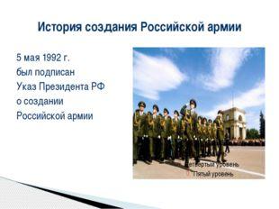 История создания Российской армии 5 мая 1992 г. был подписан Указ Президента