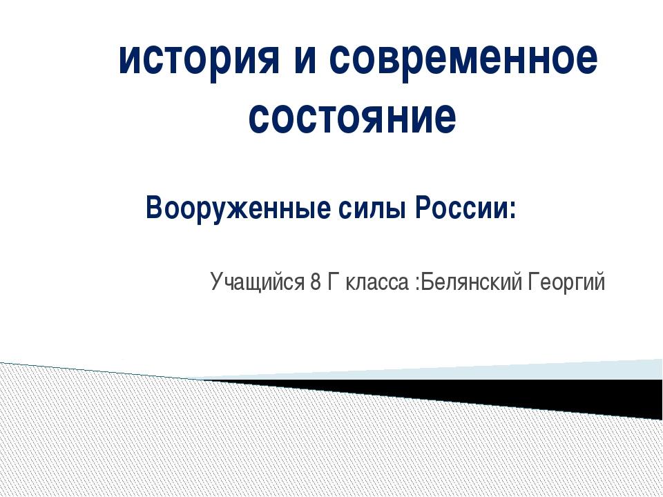 Вооруженные силы России: Учащийся 8 Г класса :Белянский Георгий история и со...