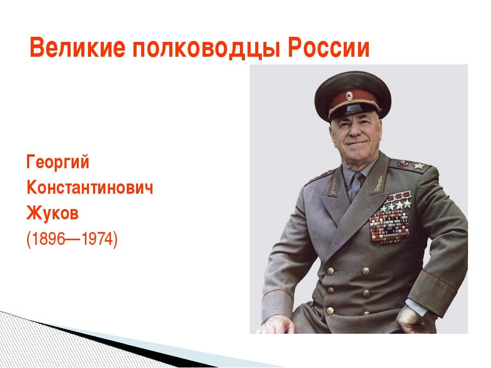 Георгий Константинович Жуков (1896—1974) Великие полководцы России