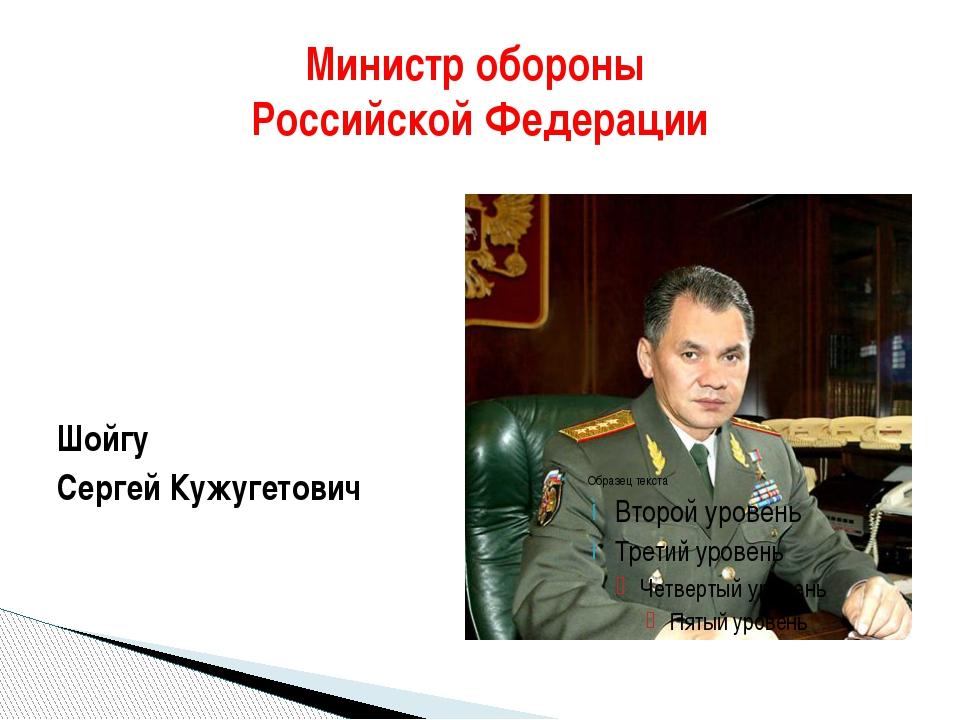 Министр обороны Российской Федерации Шойгу Сергей Кужугетович
