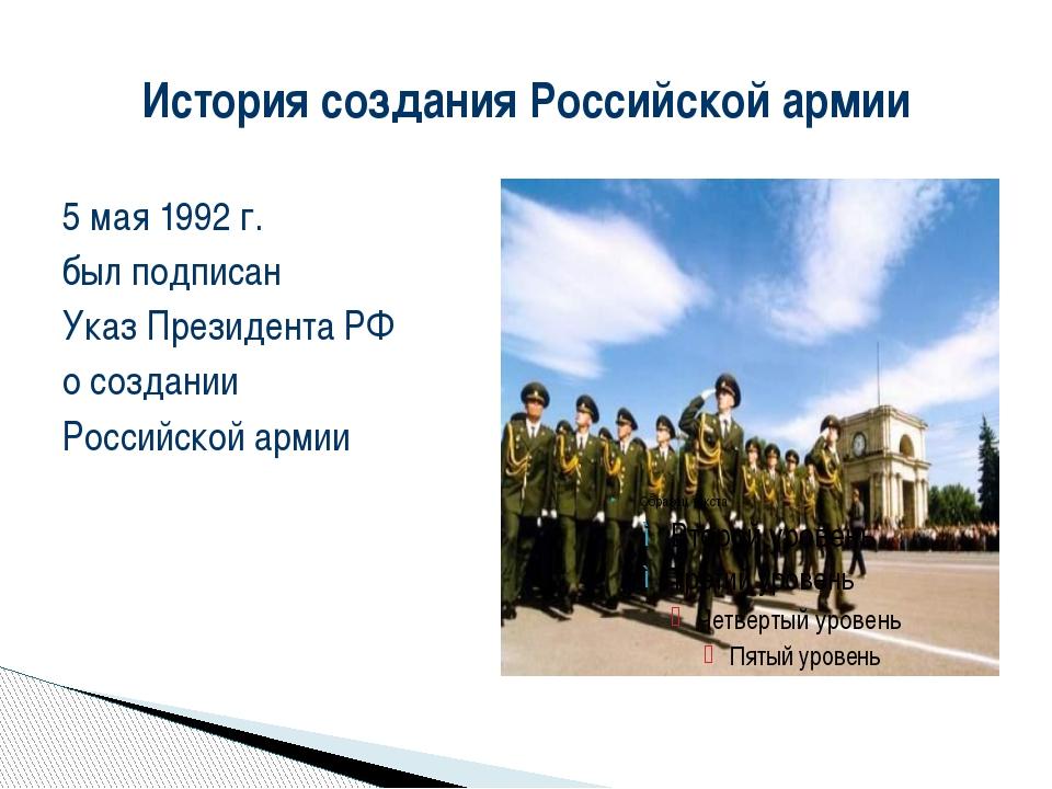 История создания Российской армии 5 мая 1992 г. был подписан Указ Президента...