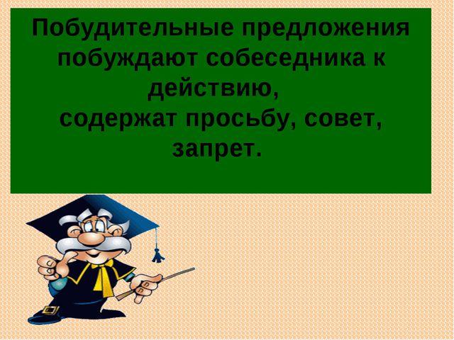 Побудительныепредложения побуждают собеседника к действию, содержат просьб...