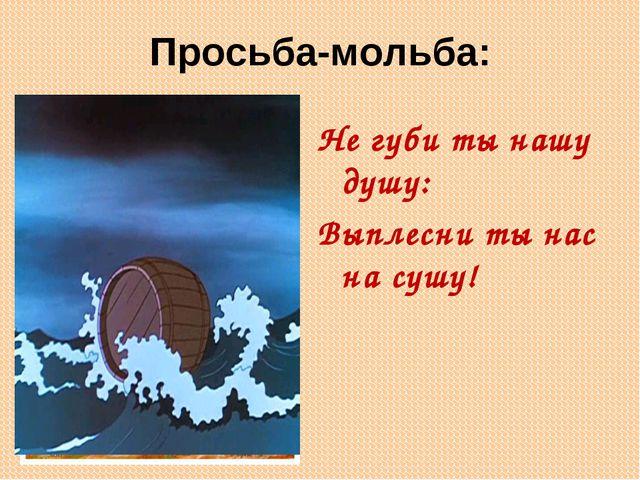 Просьба-мольба: Не губи ты нашу душу: Выплесни ты нас на сушу!