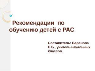 Рекомендации по обучению детей с РАС Составитель: Баранова Е.Б., учитель нач