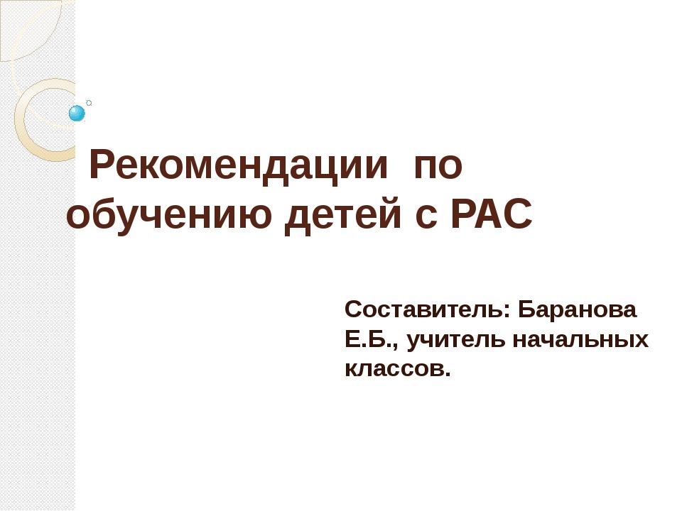 Рекомендации по обучению детей с РАС Составитель: Баранова Е.Б., учитель нач...