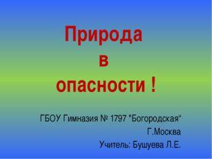 """Природа в опасности ! ГБОУ Гимназия № 1797 """"Богородская"""" Г.Москва Учитель: Бу"""