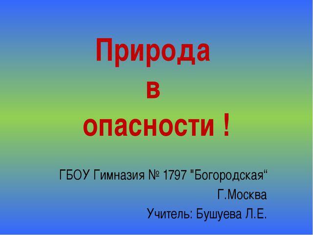 """Природа в опасности ! ГБОУ Гимназия № 1797 """"Богородская"""" Г.Москва Учитель: Бу..."""