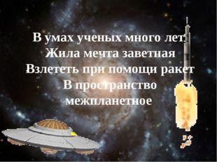 . В умах ученых много лет Жила мечта заветная Взлететь при помощи ракет В про