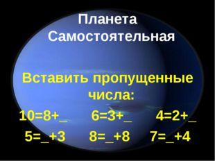 Планета Самостоятельная Вставить пропущенные числа: 10=8+_ 6=3+_ 4=2+_ 5=_+3