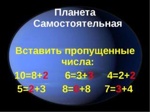 Планета Самостоятельная Вставить пропущенные числа: 10=8+2 6=3+3 4=2+2 5=2+3