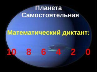 Планета Самостоятельная Математический диктант: 10 8 6 4 2 0