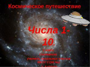 Космическое путешествие Числа 1-10. 1 класс. Составила: учитель начальных кла
