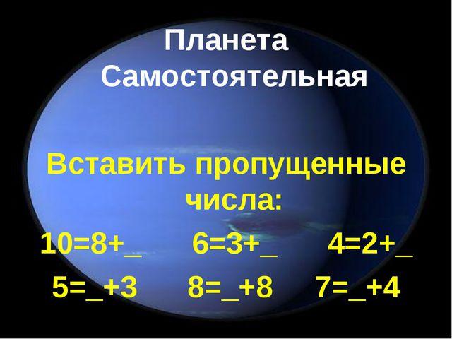 Планета Самостоятельная Вставить пропущенные числа: 10=8+_ 6=3+_ 4=2+_ 5=_+3...