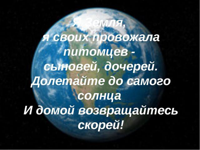 Я Земля, я своих провожала питомцев - сыновей, дочерей. Долетайте до самого с...