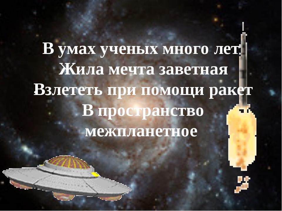 . В умах ученых много лет Жила мечта заветная Взлететь при помощи ракет В про...