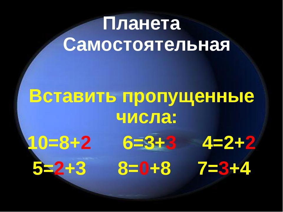 Планета Самостоятельная Вставить пропущенные числа: 10=8+2 6=3+3 4=2+2 5=2+3...