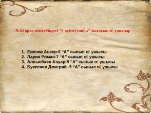 """№44 орта мектебіндегі """"Қауіпті топқа"""" жататын оқушылар: Евлоев Анзор-6 """"А"""" сы"""