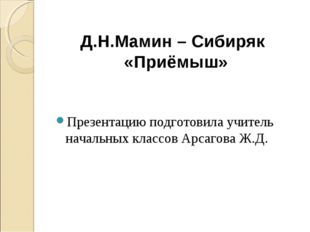 Презентацию подготовила учитель начальных классов Арсагова Ж.Д. Д.Н.Мамин – С