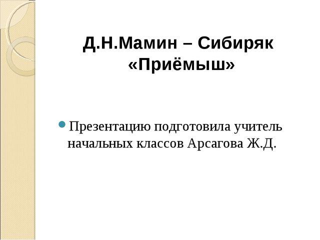 Презентацию подготовила учитель начальных классов Арсагова Ж.Д. Д.Н.Мамин – С...