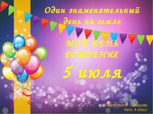 Один знаменательный день на земле МОЙ ДЕНЬ РОЖДЕНИЯ 5 июля Подготовила: СуХан