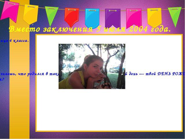Вместо заключения 5 июля 2004 года. Родилась я — Суханова Катя, ученица 4 кл...